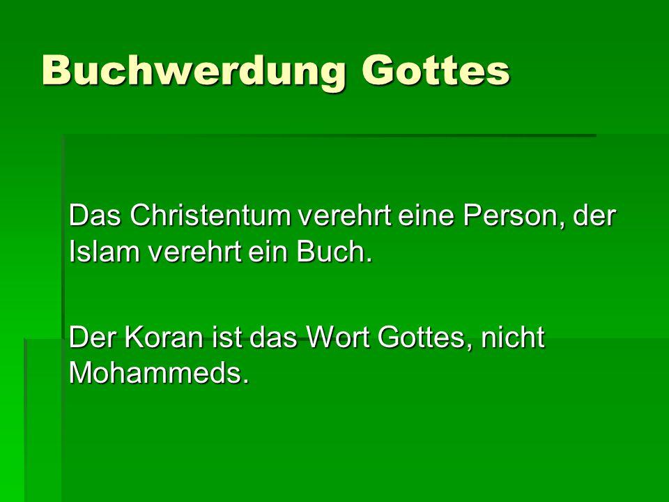 Buchwerdung Gottes Das Christentum verehrt eine Person, der Islam verehrt ein Buch. Der Koran ist das Wort Gottes, nicht Mohammeds.