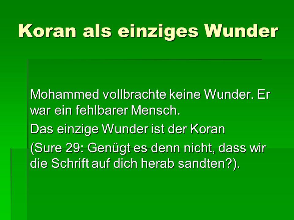 Koran als einziges Wunder Mohammed vollbrachte keine Wunder. Er war ein fehlbarer Mensch. Das einzige Wunder ist der Koran (Sure 29: Genügt es denn ni