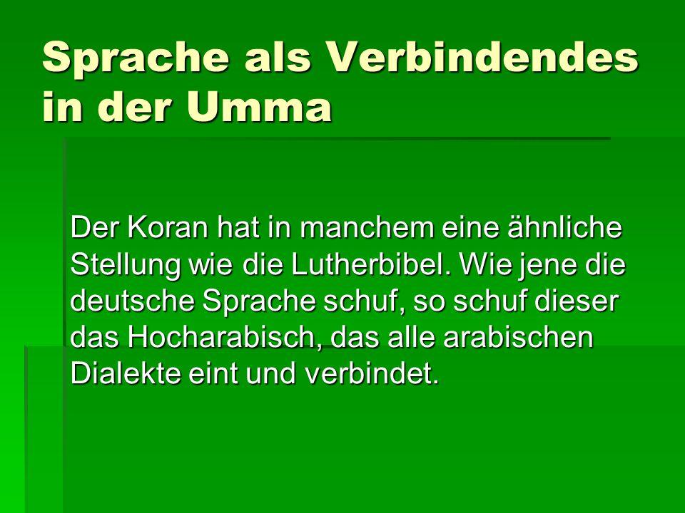 Sprache als Verbindendes in der Umma Der Koran hat in manchem eine ähnliche Stellung wie die Lutherbibel. Wie jene die deutsche Sprache schuf, so schu