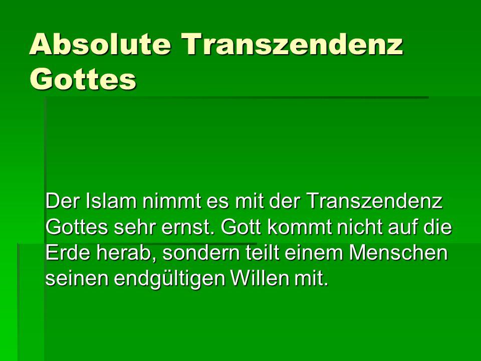 Absolute Transzendenz Gottes Der Islam nimmt es mit der Transzendenz Gottes sehr ernst. Gott kommt nicht auf die Erde herab, sondern teilt einem Mensc