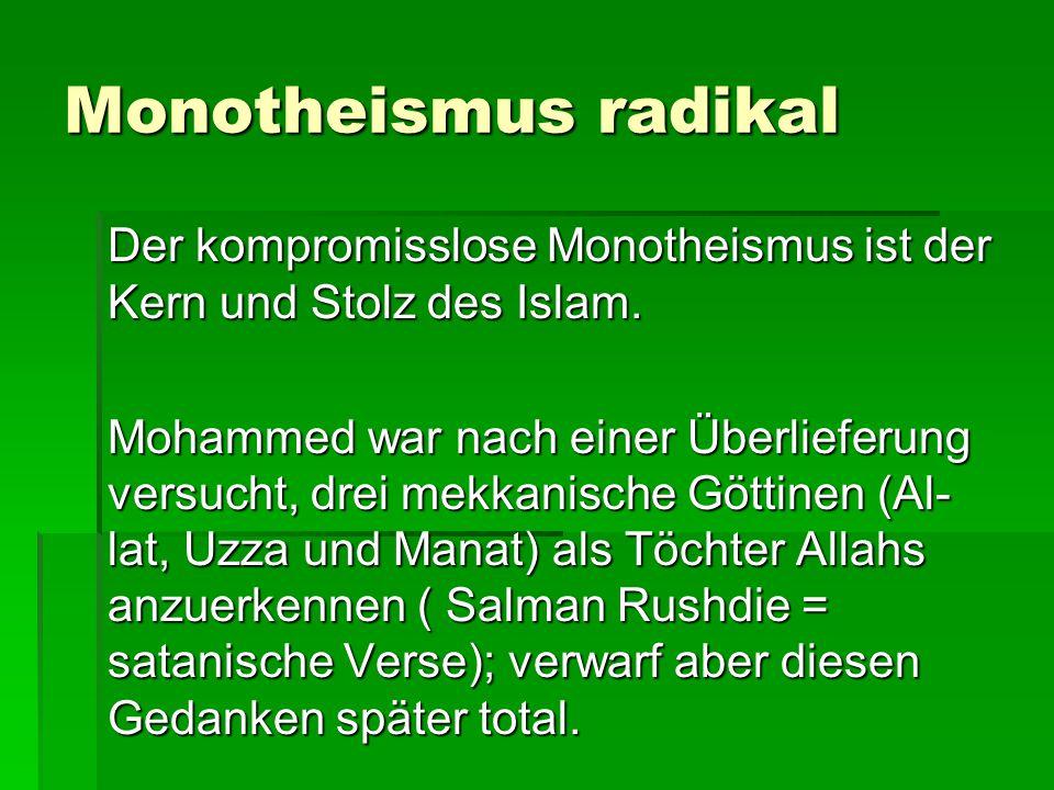 Monotheismus radikal Der kompromisslose Monotheismus ist der Kern und Stolz des Islam. Mohammed war nach einer Überlieferung versucht, drei mekkanisch
