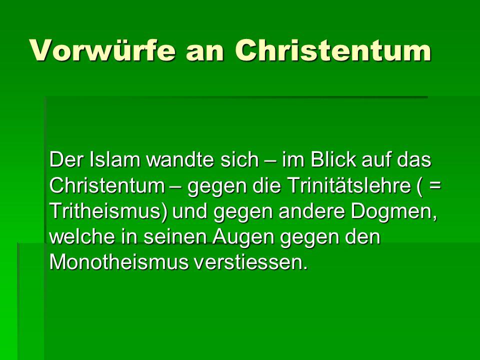 Vorwürfe an Christentum Der Islam wandte sich – im Blick auf das Christentum – gegen die Trinitätslehre ( = Tritheismus) und gegen andere Dogmen, welche in seinen Augen gegen den Monotheismus verstiessen.