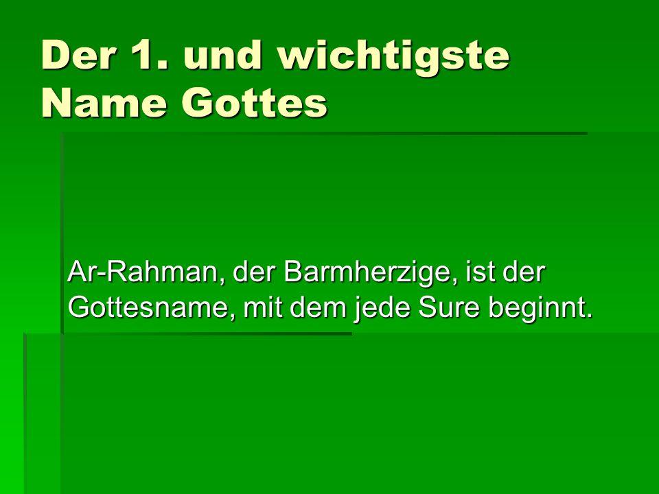 Der 1. und wichtigste Name Gottes Ar-Rahman, der Barmherzige, ist der Gottesname, mit dem jede Sure beginnt.