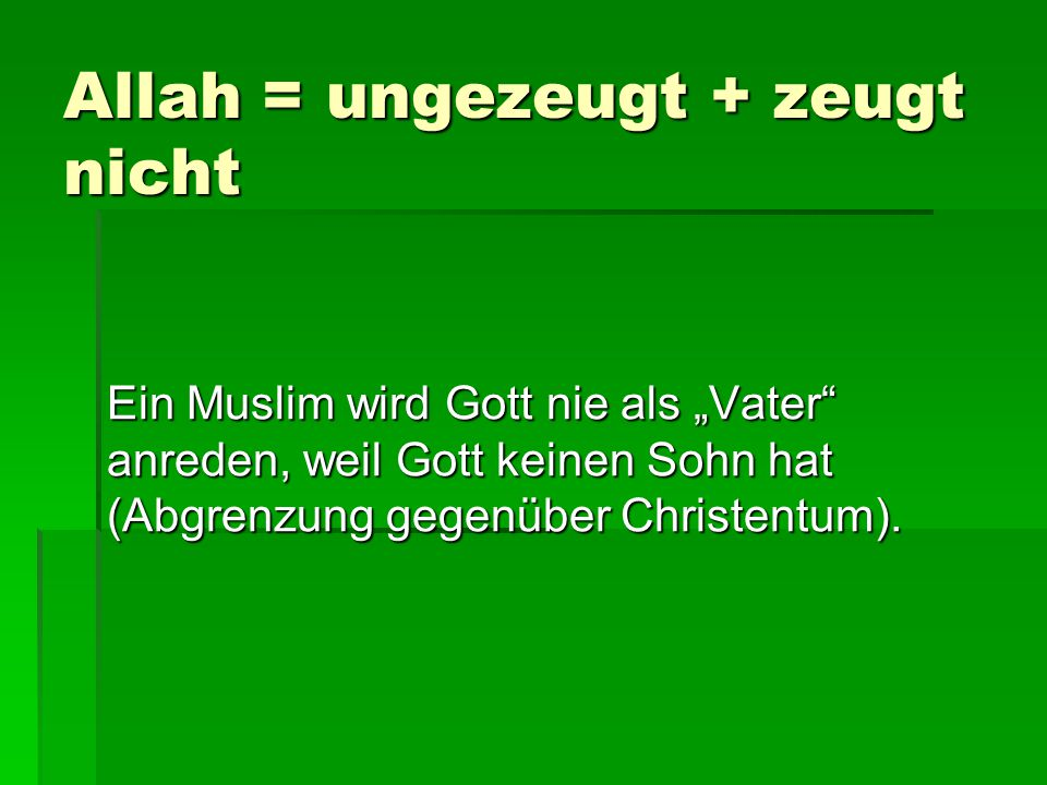 """Allah = ungezeugt + zeugt nicht Ein Muslim wird Gott nie als """"Vater"""" anreden, weil Gott keinen Sohn hat (Abgrenzung gegenüber Christentum)."""