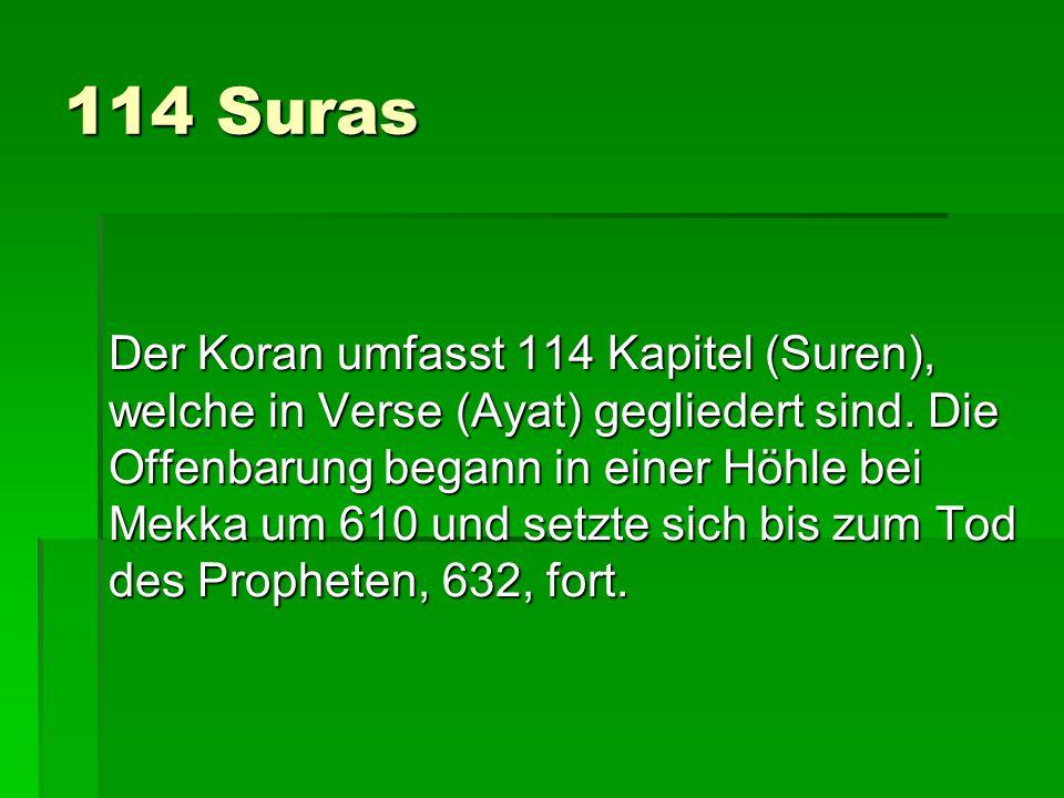 114 Suras Der Koran umfasst 114 Kapitel (Suren), welche in Verse (Ayat) gegliedert sind. Die Offenbarung begann in einer Höhle bei Mekka um 610 und se