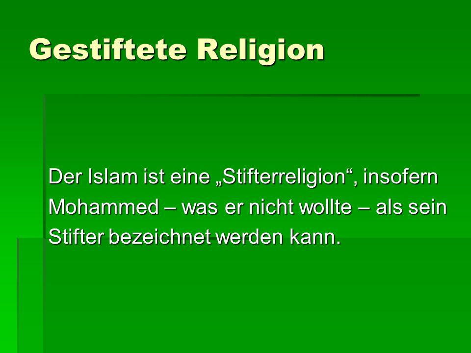 """Gestiftete Religion Der Islam ist eine """"Stifterreligion , insofern Mohammed – was er nicht wollte – als sein Stifter bezeichnet werden kann."""