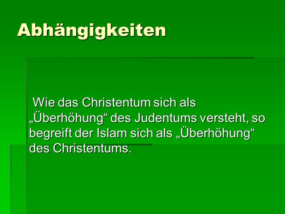 """Abhängigkeiten Wie das Christentum sich als """"Überhöhung"""" des Judentums versteht, so begreift der Islam sich als """"Überhöhung"""" des Christentums. Wie das"""