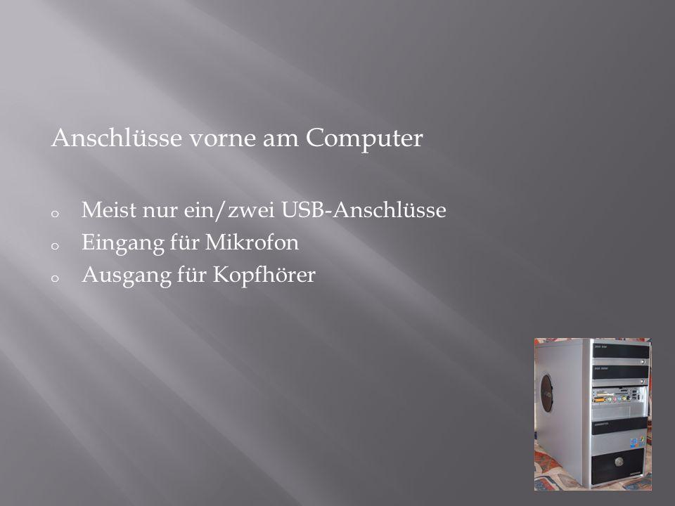 Anschlüsse vorne am Computer o Meist nur ein/zwei USB-Anschlüsse o Eingang für Mikrofon o Ausgang für Kopfhörer