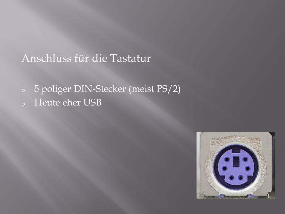 Anschluss für die Tastatur o 5 poliger DIN-Stecker (meist PS/2) o Heute eher USB