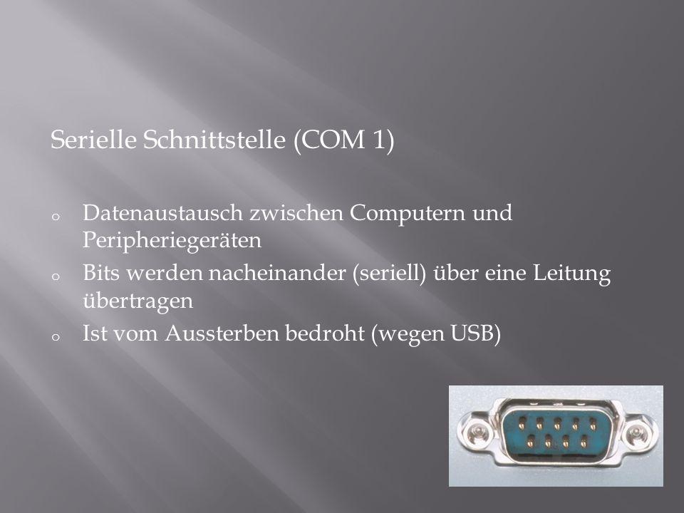 Serielle Schnittstelle (COM 1) o Datenaustausch zwischen Computern und Peripheriegeräten o Bits werden nacheinander (seriell) über eine Leitung übertr