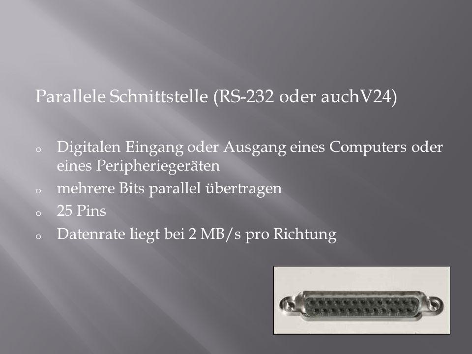 Parallele Schnittstelle (RS-232 oder auchV24) o Digitalen Eingang oder Ausgang eines Computers oder eines Peripheriegeräten o mehrere Bits parallel üb