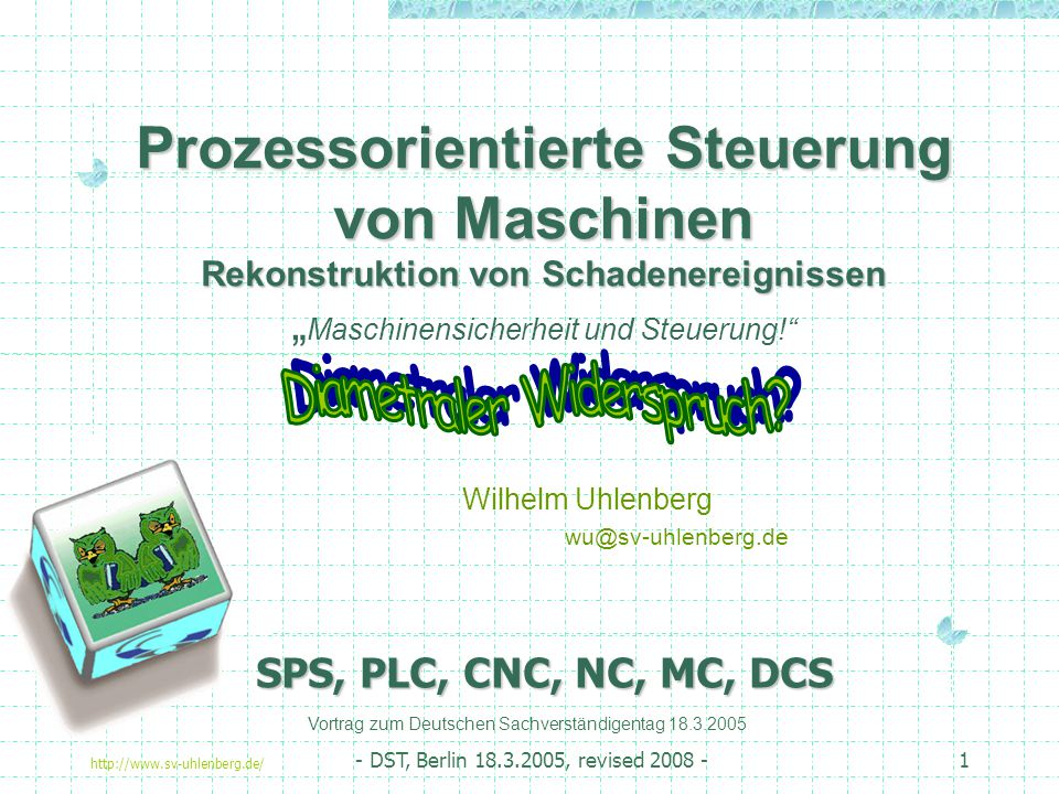 """http://www.sv-uhlenberg.de/ - DST, Berlin 18.3.2005, revised 2008 -1 Prozessorientierte Steuerung von Maschinen Rekonstruktion von Schadenereignissen Prozessorientierte Steuerung von Maschinen Rekonstruktion von Schadenereignissen """" Maschinensicherheit und Steuerung! Wilhelm Uhlenberg wu@sv-uhlenberg.de Vortrag zum Deutschen Sachverständigentag 18.3.2005 SPS, PLC, CNC, NC, MC, DCS"""
