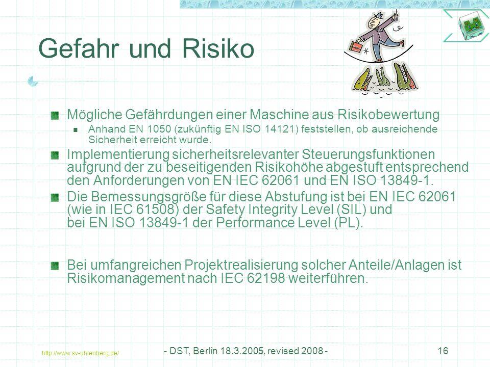 http://www.sv-uhlenberg.de/ - DST, Berlin 18.3.2005, revised 2008 -16 Gefahr und Risiko Mögliche Gefährdungen einer Maschine aus Risikobewertung Anhand EN 1050 (zukünftig EN ISO 14121) feststellen, ob ausreichende Sicherheit erreicht wurde.