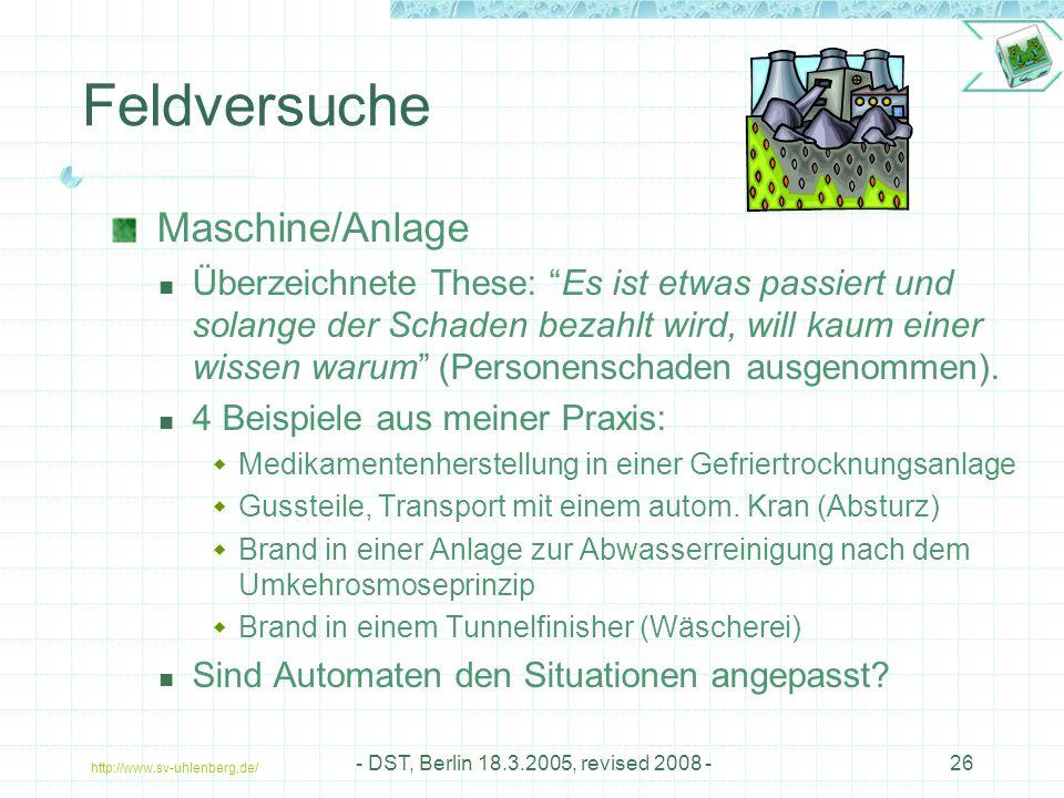 http://www.sv-uhlenberg.de/ - DST, Berlin 18.3.2005, revised 2008 -26 Feldversuche Maschine/Anlage Überzeichnete These: Es ist etwas passiert und solange der Schaden bezahlt wird, will kaum einer wissen warum (Personenschaden ausgenommen).