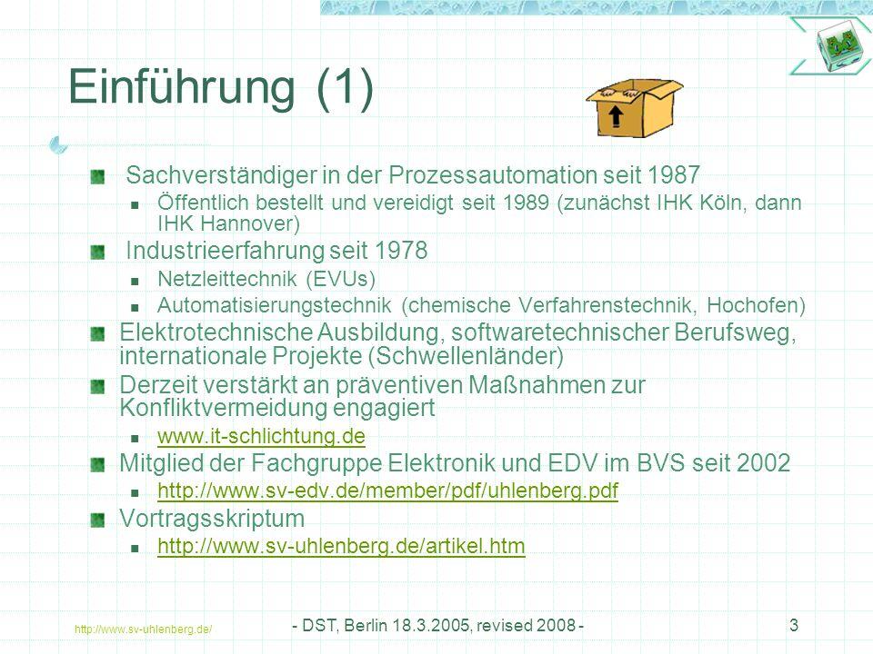 http://www.sv-uhlenberg.de/ - DST, Berlin 18.3.2005, revised 2008 -3 Einführung (1) Sachverständiger in der Prozessautomation seit 1987 Öffentlich bestellt und vereidigt seit 1989 (zunächst IHK Köln, dann IHK Hannover) Industrieerfahrung seit 1978 Netzleittechnik (EVUs) Automatisierungstechnik (chemische Verfahrenstechnik, Hochofen) Elektrotechnische Ausbildung, softwaretechnischer Berufsweg, internationale Projekte (Schwellenländer) Derzeit verstärkt an präventiven Maßnahmen zur Konfliktvermeidung engagiert www.it-schlichtung.de Mitglied der Fachgruppe Elektronik und EDV im BVS seit 2002 http://www.sv-edv.de/member/pdf/uhlenberg.pdf Vortragsskriptum http://www.sv-uhlenberg.de/artikel.htm