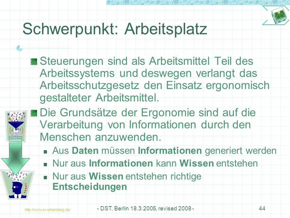 http://www.sv-uhlenberg.de/ - DST, Berlin 18.3.2005, revised 2008 -44 Schwerpunkt: Arbeitsplatz Steuerungen sind als Arbeitsmittel Teil des Arbeitssystems und deswegen verlangt das Arbeitsschutzgesetz den Einsatz ergonomisch gestalteter Arbeitsmittel.