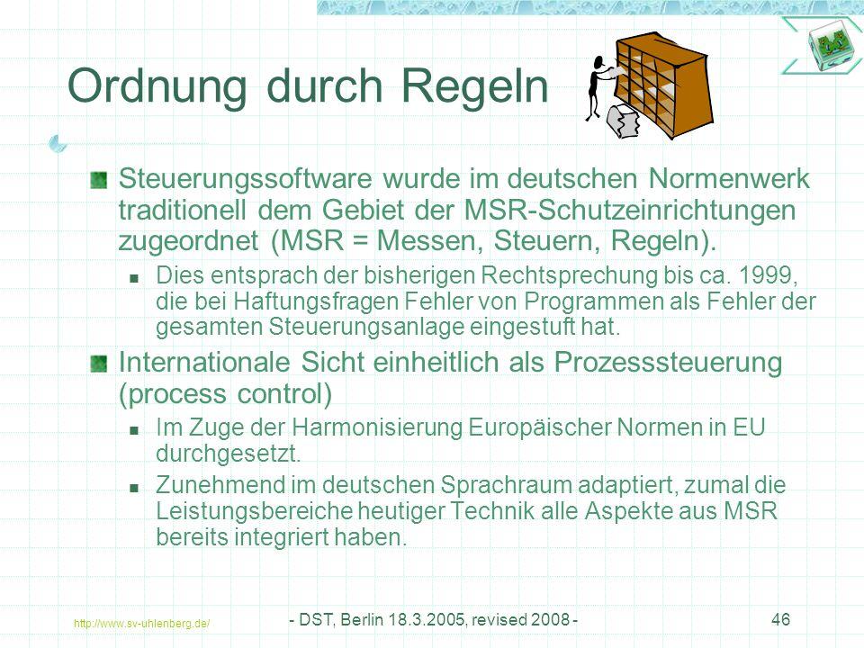 http://www.sv-uhlenberg.de/ - DST, Berlin 18.3.2005, revised 2008 -46 Ordnung durch Regeln Steuerungssoftware wurde im deutschen Normenwerk traditionell dem Gebiet der MSR-Schutzeinrichtungen zugeordnet (MSR = Messen, Steuern, Regeln).
