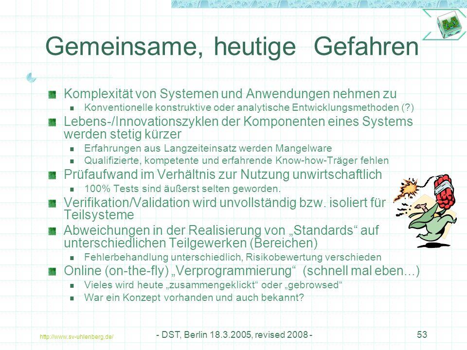 http://www.sv-uhlenberg.de/ - DST, Berlin 18.3.2005, revised 2008 -53 Gemeinsame, heutige Gefahren Komplexität von Systemen und Anwendungen nehmen zu Konventionelle konstruktive oder analytische Entwicklungsmethoden (?) Lebens-/Innovationszyklen der Komponenten eines Systems werden stetig kürzer Erfahrungen aus Langzeiteinsatz werden Mangelware Qualifizierte, kompetente und erfahrende Know-how-Träger fehlen Prüfaufwand im Verhältnis zur Nutzung unwirtschaftlich 100% Tests sind äußerst selten geworden.