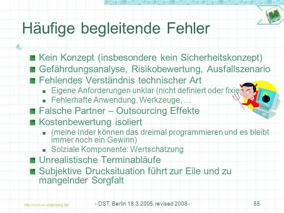 http://www.sv-uhlenberg.de/ - DST, Berlin 18.3.2005, revised 2008 -55 Häufige begleitende Fehler Kein Konzept (insbesondere kein Sicherheitskonzept) Gefährdungsanalyse, Risikobewertung, Ausfallszenario Fehlendes Verständnis technischer Art Eigene Anforderungen unklar (nicht definiert oder fixiert) Fehlerhafte Anwendung, Werkzeuge, … Falsche Partner – Outsourcing Effekte Kostenbewertung isoliert (meine Inder können das dreimal programmieren und es bleibt immer noch ein Gewinn) Solziale Komponente: Wertschätzung Unrealistische Terminabläufe Subjektive Drucksituation führt zur Eile und zu mangelnder Sorgfalt