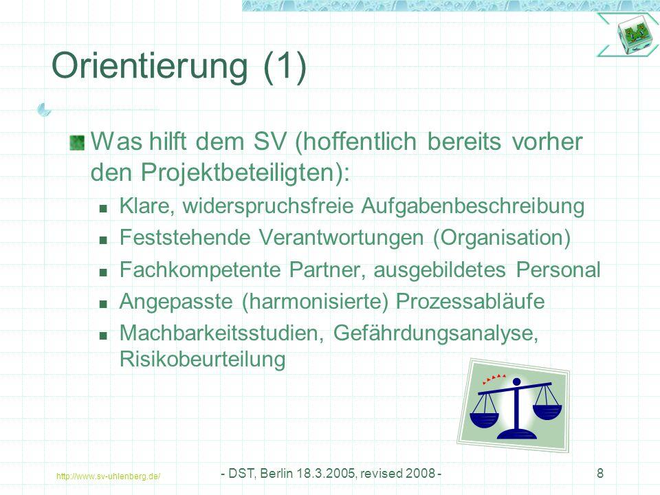 http://www.sv-uhlenberg.de/ - DST, Berlin 18.3.2005, revised 2008 -8 Orientierung (1) Was hilft dem SV (hoffentlich bereits vorher den Projektbeteiligten): Klare, widerspruchsfreie Aufgabenbeschreibung Feststehende Verantwortungen (Organisation) Fachkompetente Partner, ausgebildetes Personal Angepasste (harmonisierte) Prozessabläufe Machbarkeitsstudien, Gefährdungsanalyse, Risikobeurteilung