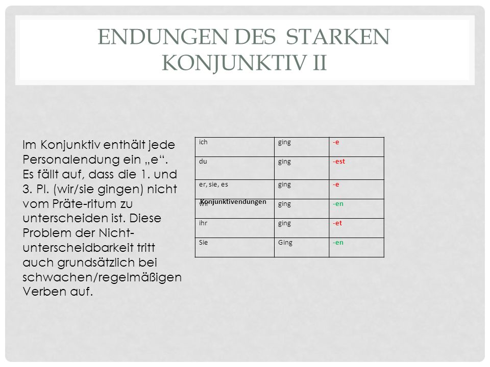 "ENDUNGEN DES STARKEN KONJUNKTIV II ichging-e duging-est er, sie, esging-e wirging-en ihrging-et SieGing-en Konjunktivendungen Im Konjunktiv enthält jede Personalendung ein ""e ."
