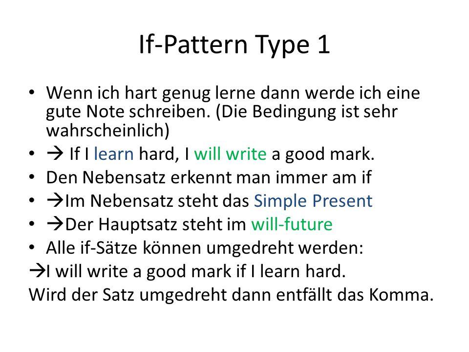If-Pattern Type 1 Wenn ich hart genug lerne dann werde ich eine gute Note schreiben. (Die Bedingung ist sehr wahrscheinlich)  If I learn hard, I will