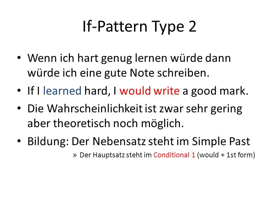 If-Pattern Type 2 Wenn ich hart genug lernen würde dann würde ich eine gute Note schreiben. If I learned hard, I would write a good mark. Die Wahrsche