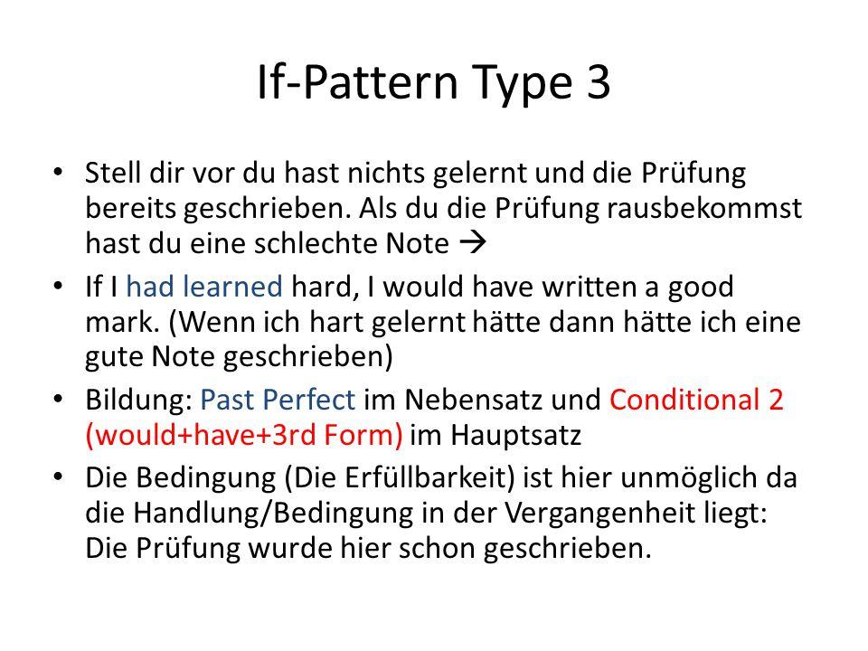 If-Pattern Type 3 Stell dir vor du hast nichts gelernt und die Prüfung bereits geschrieben. Als du die Prüfung rausbekommst hast du eine schlechte Not