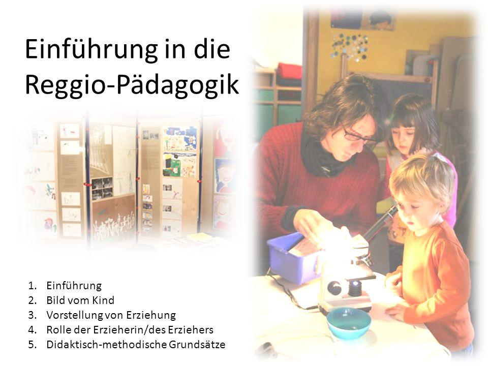 Einführung in die Reggio-Pädagogik 1.Einführung 2.Bild vom Kind 3.Vorstellung von Erziehung 4.Rolle der Erzieherin/des Erziehers 5.Didaktisch-methodische Grundsätze