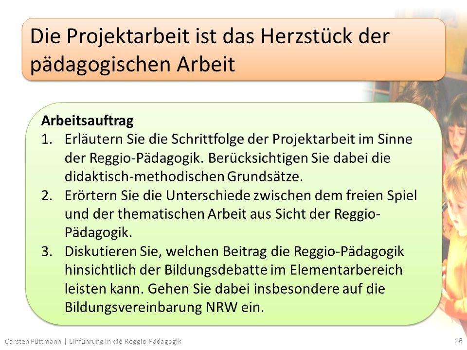 16 Carsten Püttmann | Einführung in die Reggio-Pädagogik Die Projektarbeit ist das Herzstück der pädagogischen Arbeit Arbeitsauftrag 1.Erläutern Sie die Schrittfolge der Projektarbeit im Sinne der Reggio-Pädagogik.