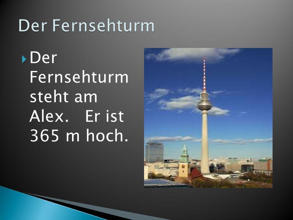  Der Fernsehturm steht am Alex. Er ist 365 m hoch.