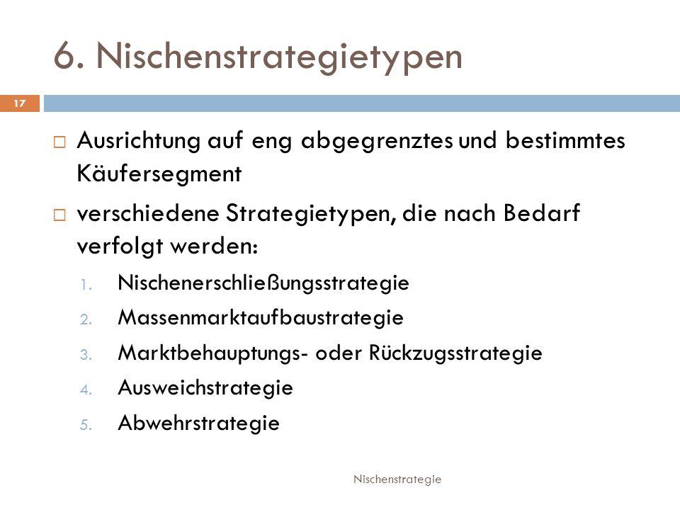 6. Nischenstrategietypen Nischenstrategie 17  Ausrichtung auf eng abgegrenztes und bestimmtes Käufersegment  verschiedene Strategietypen, die nach B