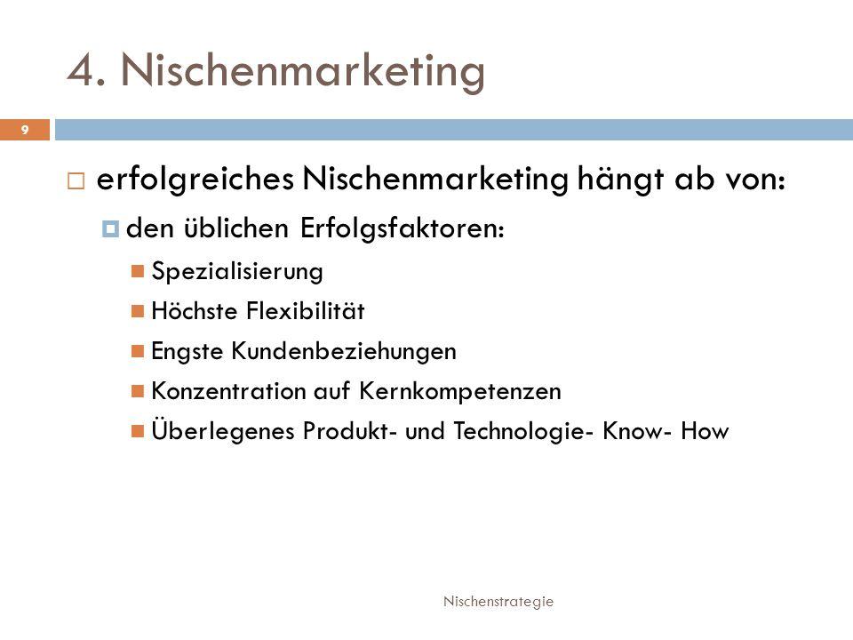 4. Nischenmarketing Nischenstrategie 9  erfolgreiches Nischenmarketing hängt ab von:  den üblichen Erfolgsfaktoren: Spezialisierung Höchste Flexibil