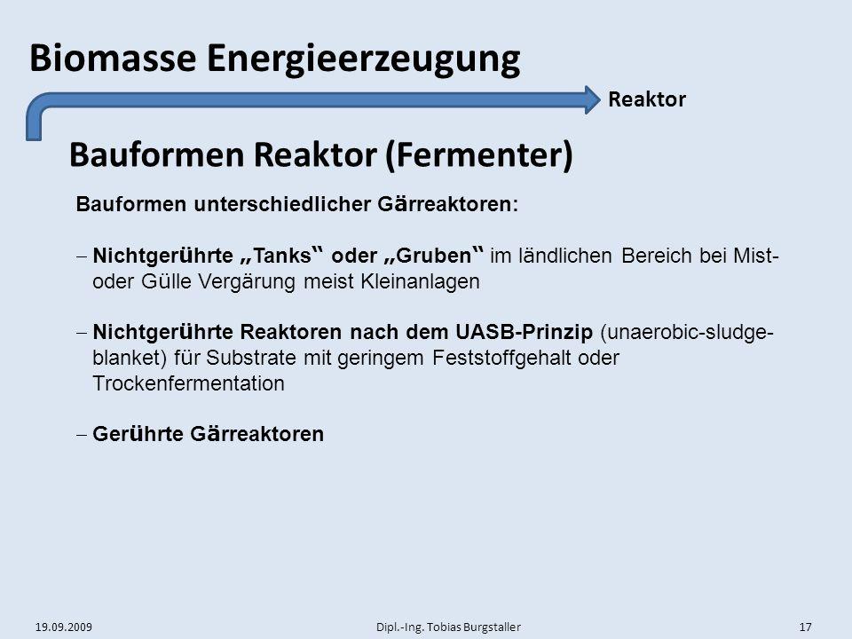 19.09.2009 Dipl.-Ing. Tobias Burgstaller 17 Biomasse Energieerzeugung Bauformen Reaktor (Fermenter) Reaktor Bauformen unterschiedlicher G ä rreaktoren
