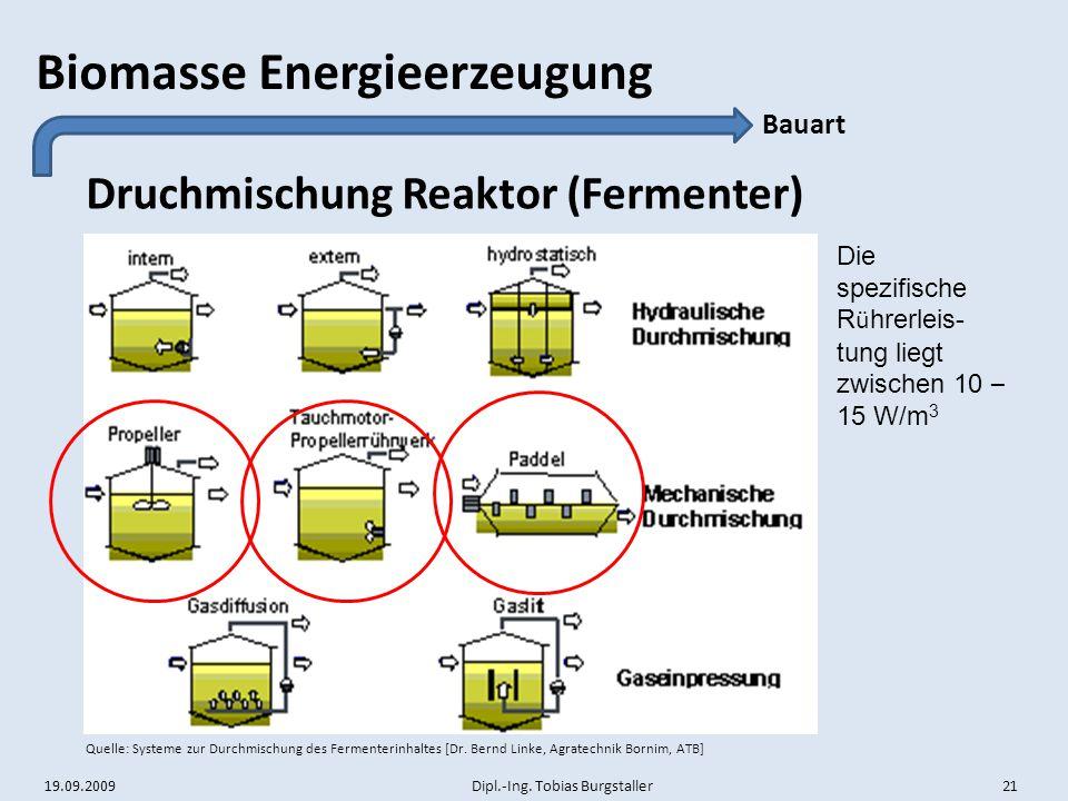19.09.2009 Dipl.-Ing. Tobias Burgstaller 21 Biomasse Energieerzeugung Druchmischung Reaktor (Fermenter) Bauart Quelle: Systeme zur Durchmischung des F