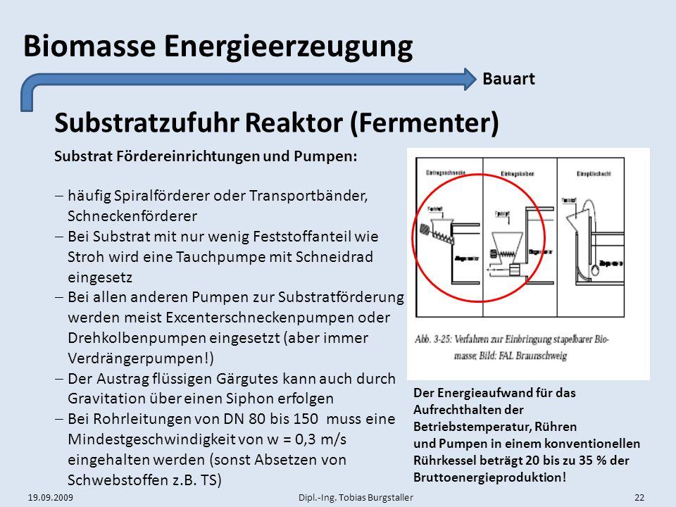 19.09.2009 Dipl.-Ing. Tobias Burgstaller 22 Biomasse Energieerzeugung Substratzufuhr Reaktor (Fermenter) Bauart Substrat Fördereinrichtungen und Pumpe
