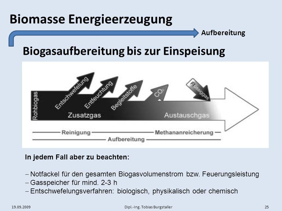 19.09.2009 Dipl.-Ing. Tobias Burgstaller 25 Biomasse Energieerzeugung Biogasaufbereitung bis zur Einspeisung Aufbereitung In jedem Fall aber zu beacht