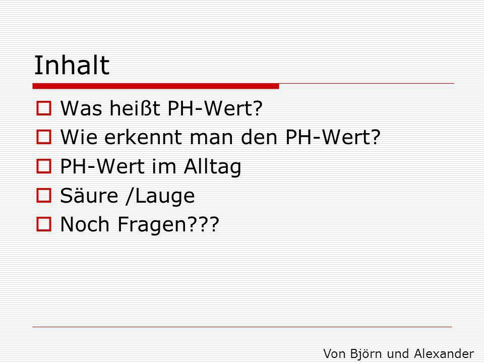 Inhalt  Was heißt PH-Wert?  Wie erkennt man den PH-Wert?  PH-Wert im Alltag  Säure /Lauge  Noch Fragen??? Von Björn und Alexander