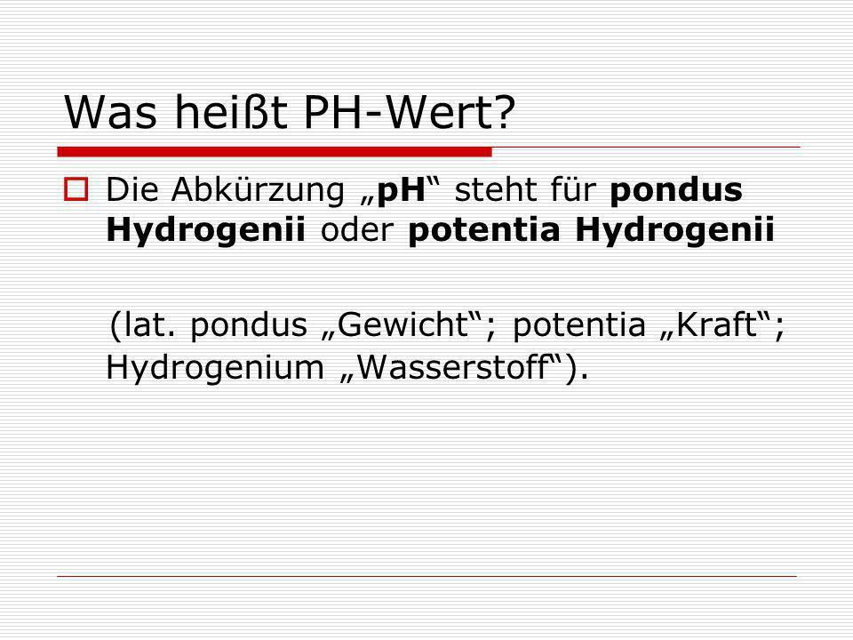 """Was heißt PH-Wert?  Die Abkürzung """"pH"""" steht für pondus Hydrogenii oder potentia Hydrogenii (lat. pondus """"Gewicht""""; potentia """"Kraft""""; Hydrogenium """"Wa"""