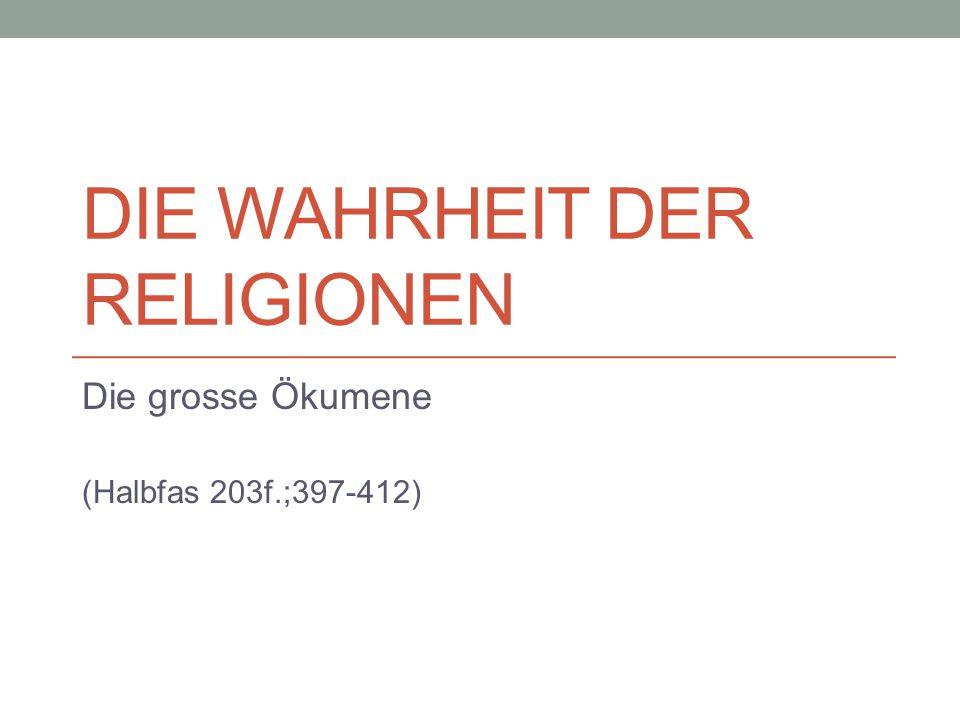 DIE WAHRHEIT DER RELIGIONEN Die grosse Ökumene (Halbfas 203f.;397-412)