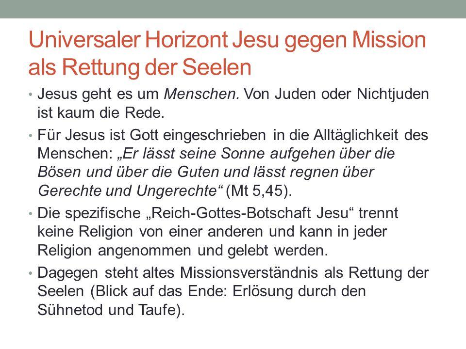 Universaler Horizont Jesu gegen Mission als Rettung der Seelen Jesus geht es um Menschen. Von Juden oder Nichtjuden ist kaum die Rede. Für Jesus ist G