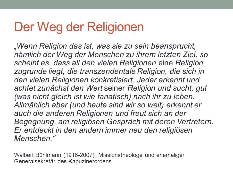"""Der Weg der Religionen """"Wenn Religion das ist, was sie zu sein beansprucht, nämlich der Weg der Menschen zu ihrem letzten Ziel, so scheint es, dass al"""