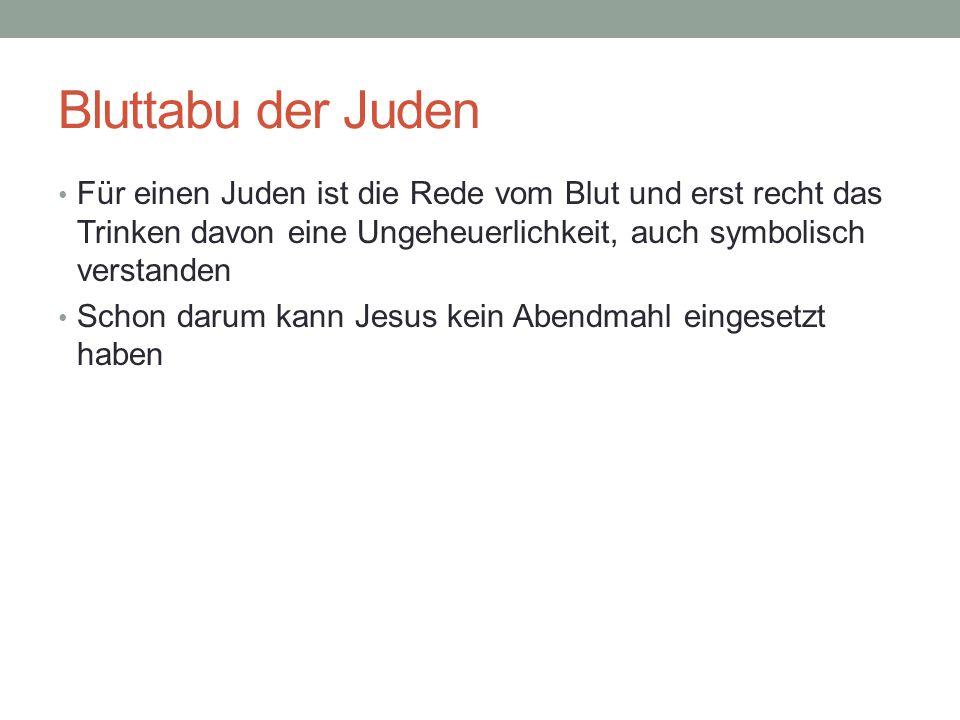Bluttabu der Juden Für einen Juden ist die Rede vom Blut und erst recht das Trinken davon eine Ungeheuerlichkeit, auch symbolisch verstanden Schon darum kann Jesus kein Abendmahl eingesetzt haben
