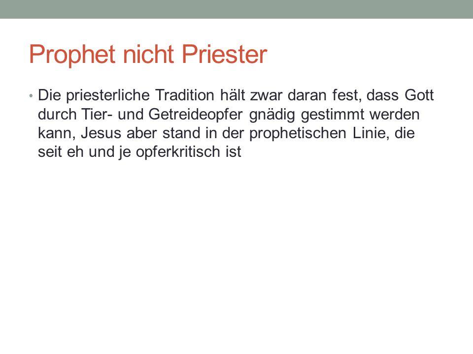 Prophet nicht Priester Die priesterliche Tradition hält zwar daran fest, dass Gott durch Tier- und Getreideopfer gnädig gestimmt werden kann, Jesus aber stand in der prophetischen Linie, die seit eh und je opferkritisch ist