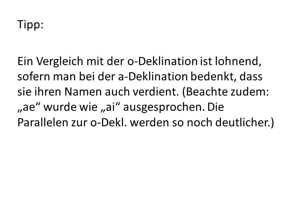 """Tipp: Ein Vergleich mit der o-Deklination ist lohnend, sofern man bei der a-Deklination bedenkt, dass sie ihren Namen auch verdient. (Beachte zudem: """""""