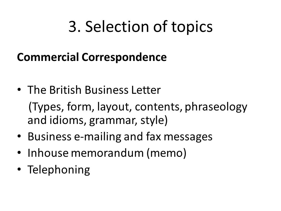 3. Selection of topics Commercial Correspondence The British Business Letter (Types, form, layout, contents, phraseology and idioms, grammar, style) B