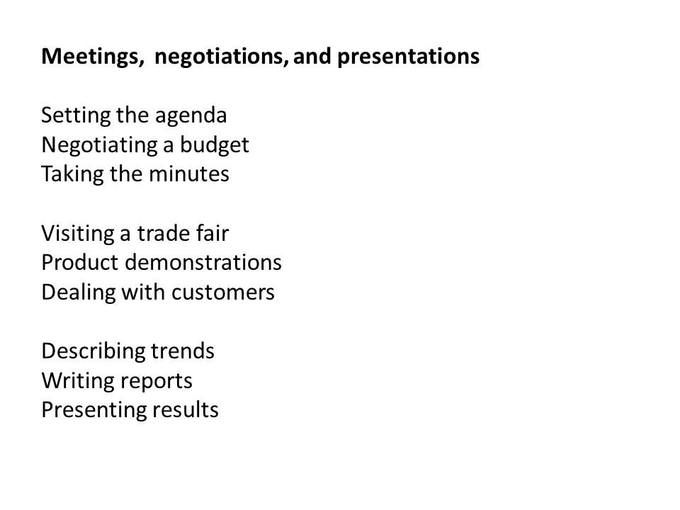 Meetings, negotiations, and presentations Setting the agenda Negotiating a budget Taking the minutes Visiting a trade fair Product demonstrations Deal