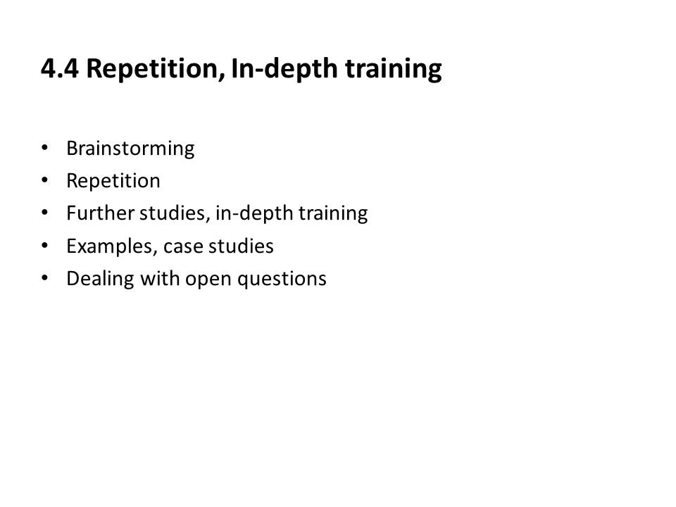 4.4 Repetition, In-depth training Brainstorming Repetition Further studies, in-depth training Examples, case studies Dealing with open questions