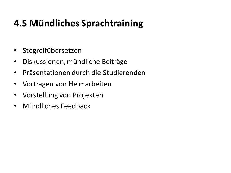 4.5 Mündliches Sprachtraining Stegreifübersetzen Diskussionen, mündliche Beiträge Präsentationen durch die Studierenden Vortragen von Heimarbeiten Vor