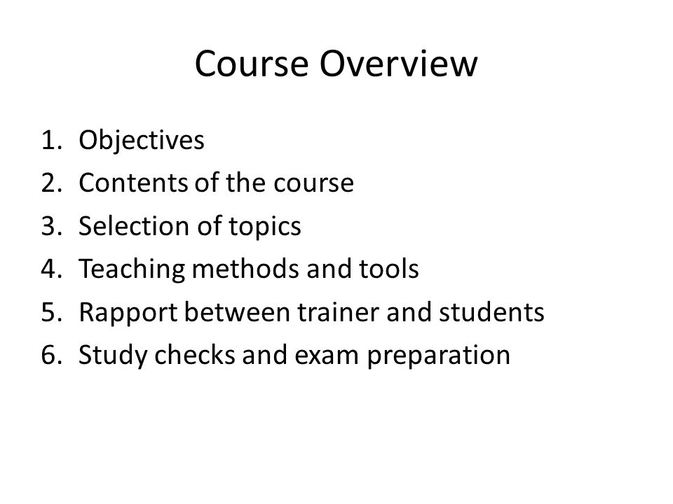 Course Overview 1.Objectives 2.Contents of the course 3.Selection of topics 4.Teaching methods and tools 5.Rapport between trainer and students 6.Stud